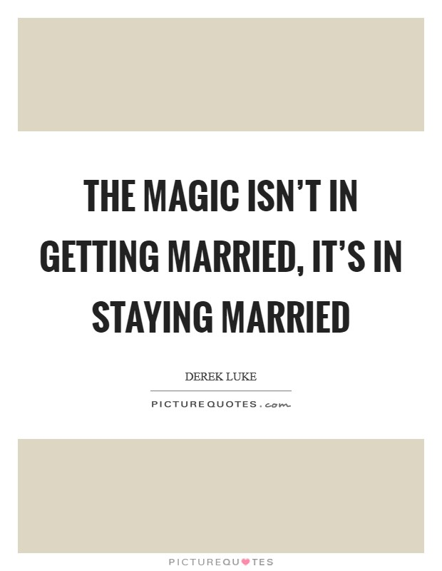 The magic isn't in getting married, it's in staying married Picture Quote #1