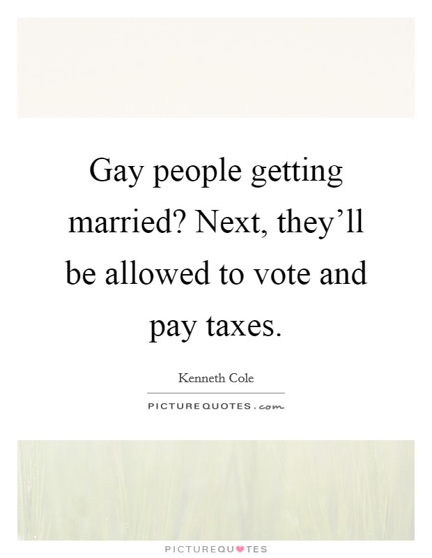 Gay people getting married? Next, they'll be allowed to vote and pay taxes Picture Quote #1