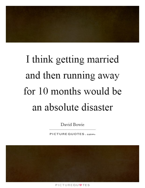 I think getting married and then running away for 10 months would be an absolute disaster Picture Quote #1