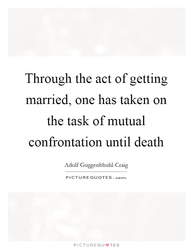 Through the act of getting married, one has taken on the task of mutual confrontation until death Picture Quote #1
