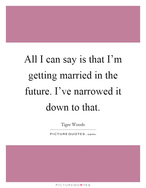 All I can say is that I'm getting married in the future. I've narrowed it down to that Picture Quote #1