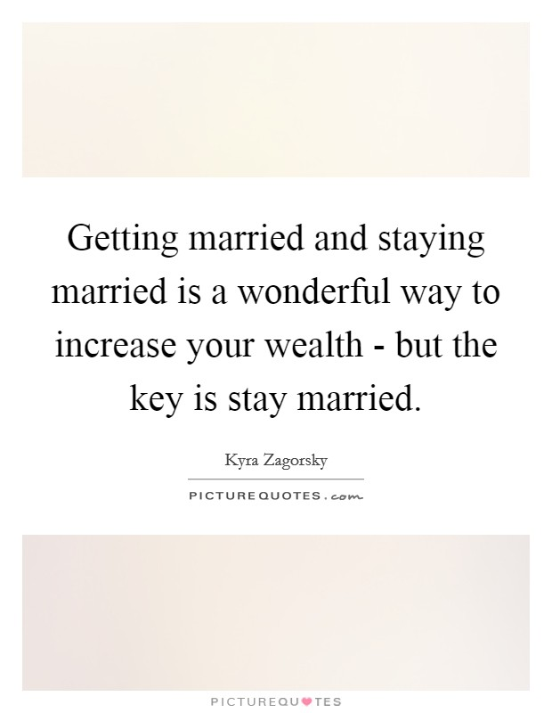 Getting married and staying married is a wonderful way to increase your wealth - but the key is stay married Picture Quote #1