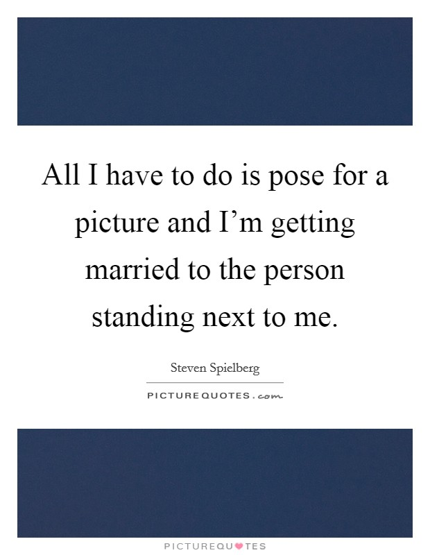 All I have to do is pose for a picture and I'm getting married to the person standing next to me Picture Quote #1