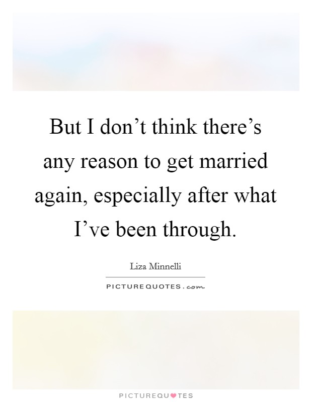 But I don't think there's any reason to get married again, especially after what I've been through Picture Quote #1