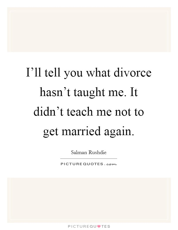 I'll tell you what divorce hasn't taught me. It didn't teach me not to get married again Picture Quote #1