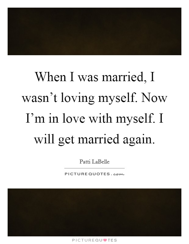When I was married, I wasn't loving myself. Now I'm in love with myself. I will get married again Picture Quote #1