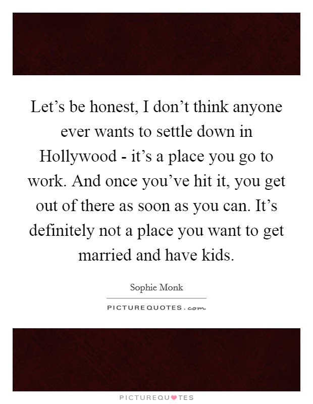 Let's be honest, I don't think anyone ever wants to settle down in Hollywood - it's a place you go to work. And once you've hit it, you get out of there as soon as you can. It's definitely not a place you want to get married and have kids Picture Quote #1