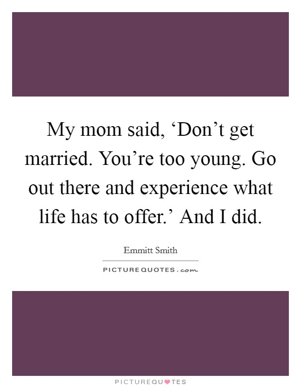 My mom said, 'Don't get married. You're too young. Go out there and experience what life has to offer.' And I did Picture Quote #1
