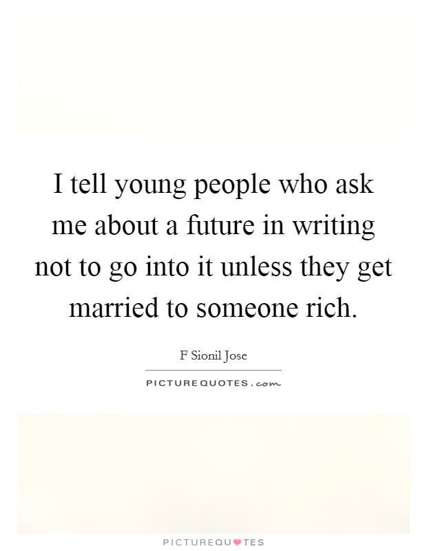 I tell young people who ask me about a future in writing not to go into it unless they get married to someone rich Picture Quote #1