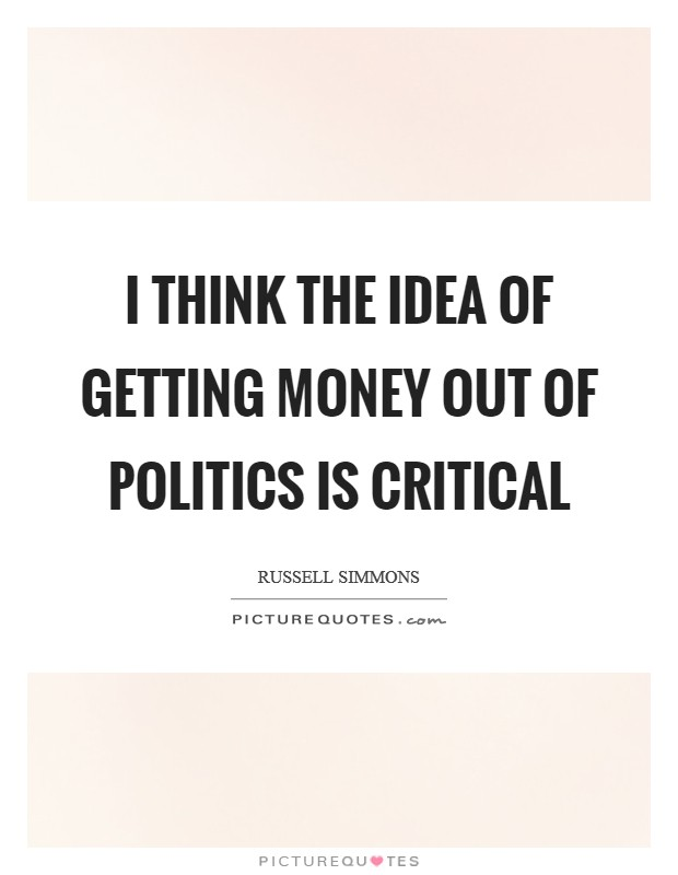 I think the idea of getting money out of politics is critical Picture Quote #1