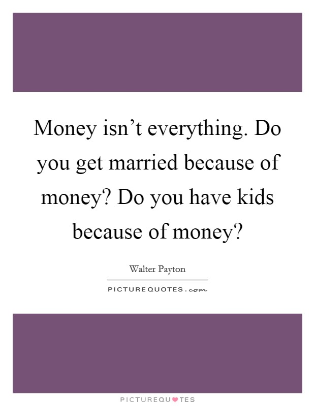 Money isn't everything. Do you get married because of money? Do you have kids because of money? Picture Quote #1