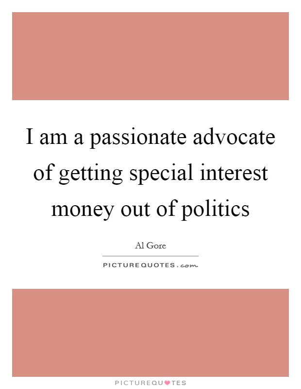 I am a passionate advocate of getting special interest money out of politics Picture Quote #1