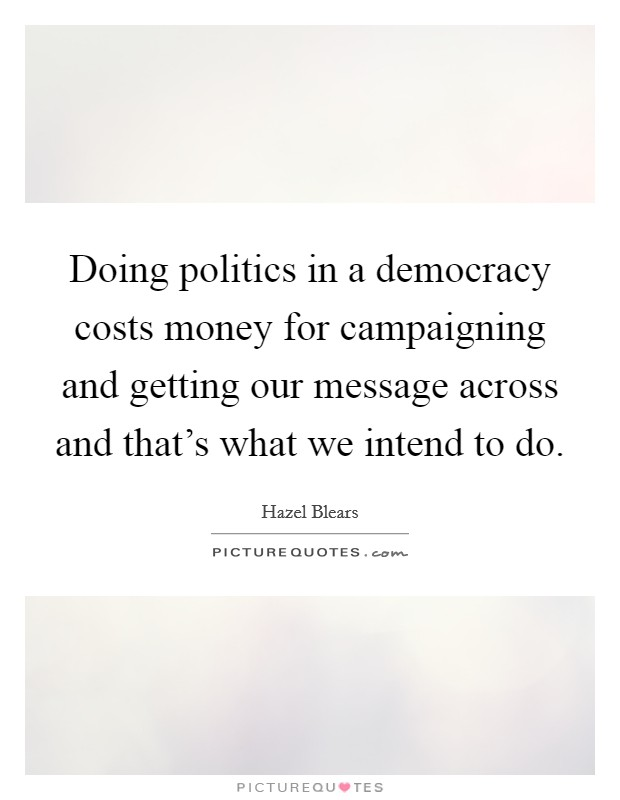 Doing politics in a democracy costs money for campaigning and getting our message across and that's what we intend to do Picture Quote #1