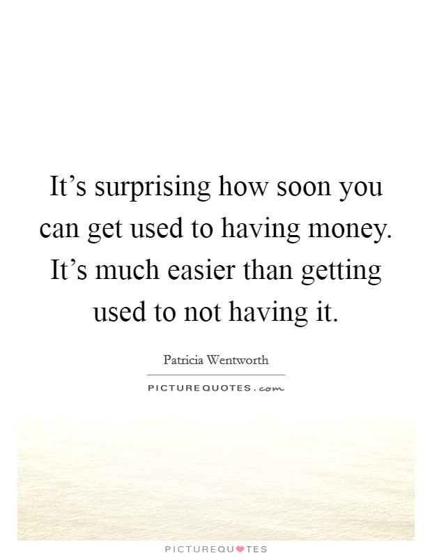It's surprising how soon you can get used to having money. It's much easier than getting used to not having it Picture Quote #1
