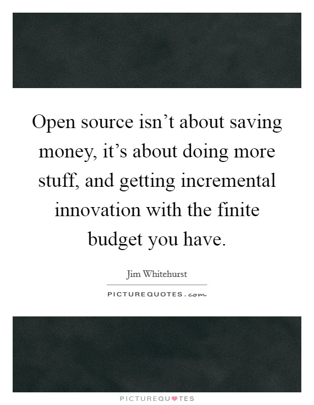 Open source isn't about saving money, it's about doing more stuff, and getting incremental innovation with the finite budget you have Picture Quote #1