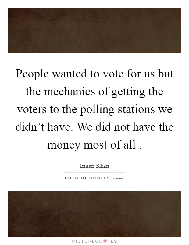 People wanted to vote for us but the mechanics of getting the voters to the polling stations we didn't have. We did not have the money most of all  Picture Quote #1