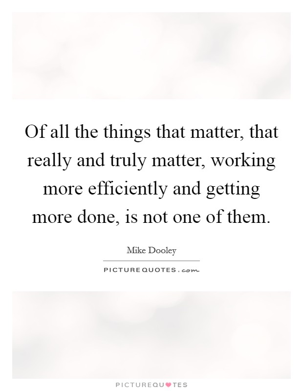 Of all the things that matter, that really and truly matter, working more efficiently and getting more done, is not one of them Picture Quote #1