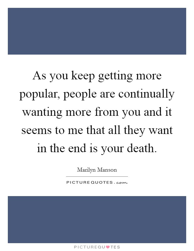 As you keep getting more popular, people are continually wanting more from you and it seems to me that all they want in the end is your death Picture Quote #1