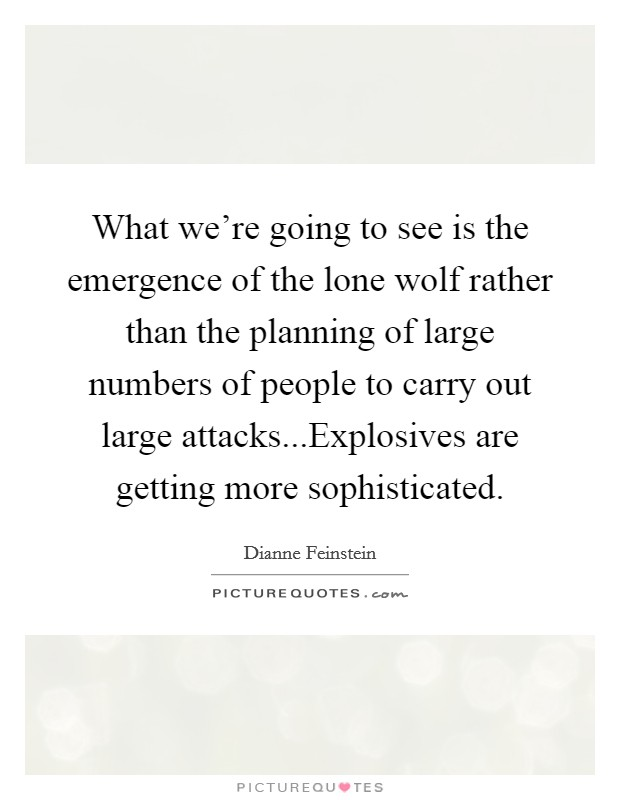What we're going to see is the emergence of the lone wolf rather than the planning of large numbers of people to carry out large attacks...Explosives are getting more sophisticated Picture Quote #1