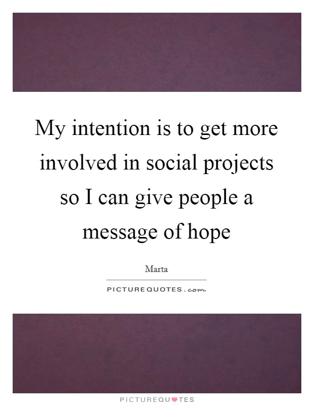 My intention is to get more involved in social projects so I can give people a message of hope Picture Quote #1