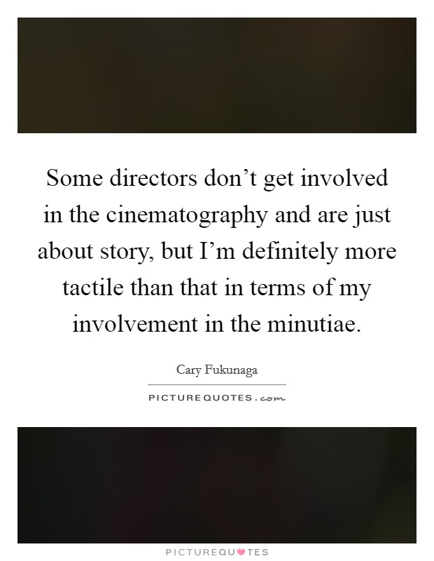 Some directors don't get involved in the cinematography and are just about story, but I'm definitely more tactile than that in terms of my involvement in the minutiae Picture Quote #1
