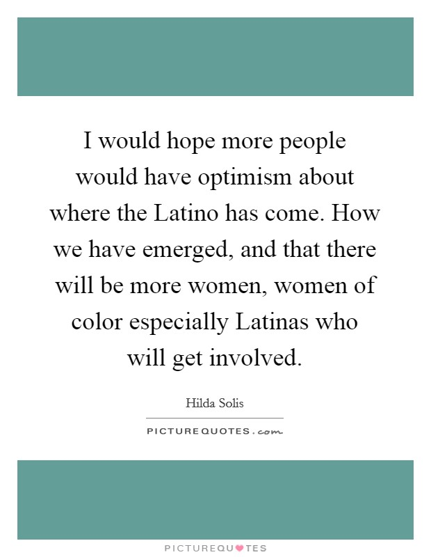 I would hope more people would have optimism about where the Latino has come. How we have emerged, and that there will be more women, women of color especially Latinas who will get involved Picture Quote #1