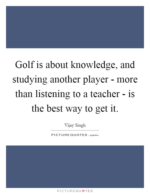 Golf is about knowledge, and studying another player - more than listening to a teacher - is the best way to get it Picture Quote #1
