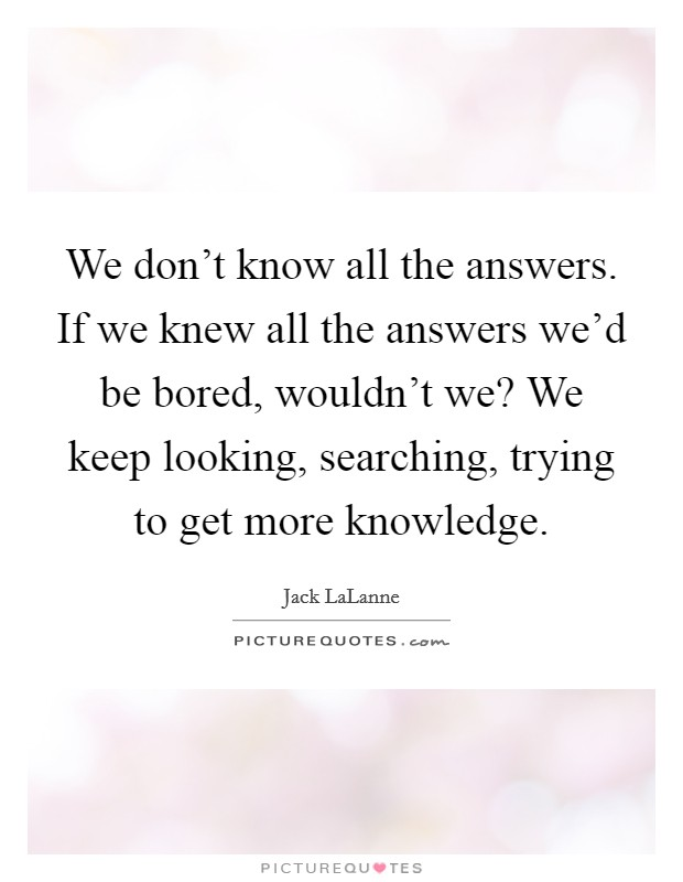 We don't know all the answers. If we knew all the answers we'd be bored, wouldn't we? We keep looking, searching, trying to get more knowledge Picture Quote #1