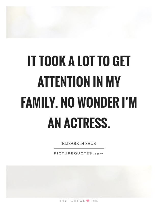 It took a lot to get attention in my family. No wonder I'm an actress Picture Quote #1