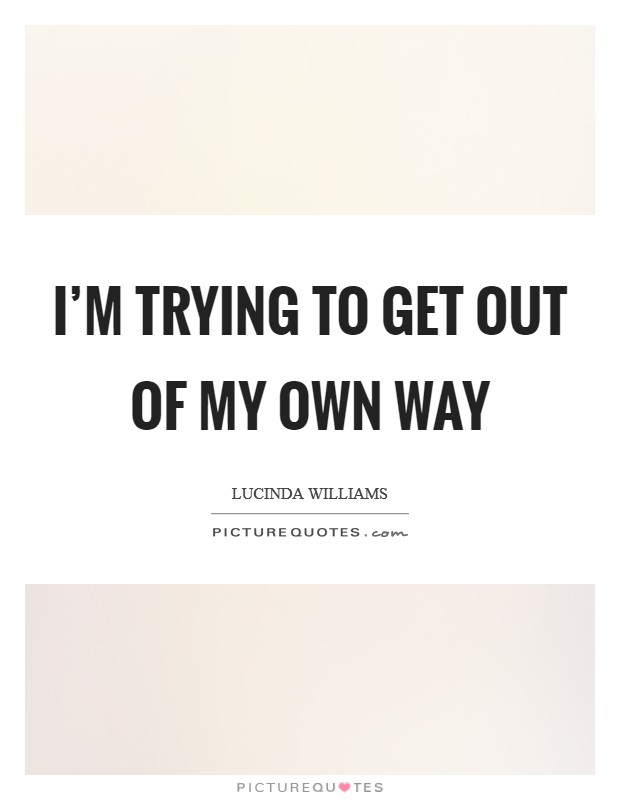 I'm trying to get out of my own way Picture Quote #1