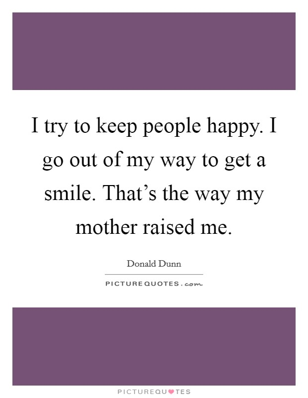 I try to keep people happy. I go out of my way to get a smile. That's the way my mother raised me Picture Quote #1