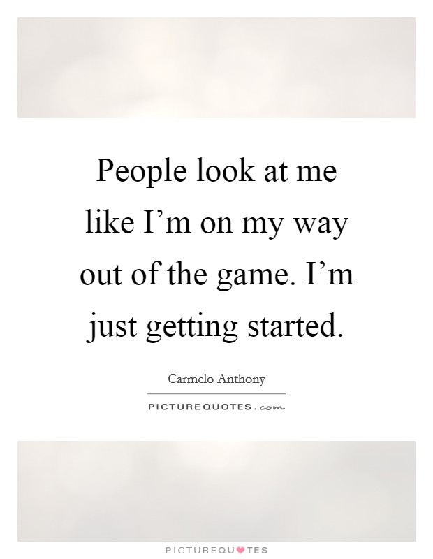 Just Get Out Of My Life Quotes: People Look At Me Like I'm On My Way Out Of The Game. I'm