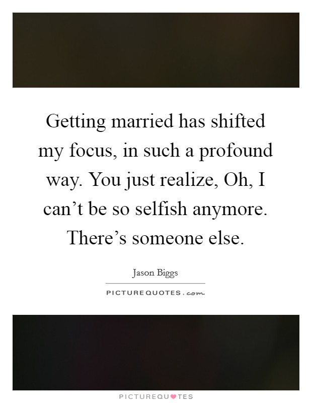 Getting married has shifted my focus, in such a profound way. You just realize, Oh, I can't be so selfish anymore. There's someone else. Picture Quote #1