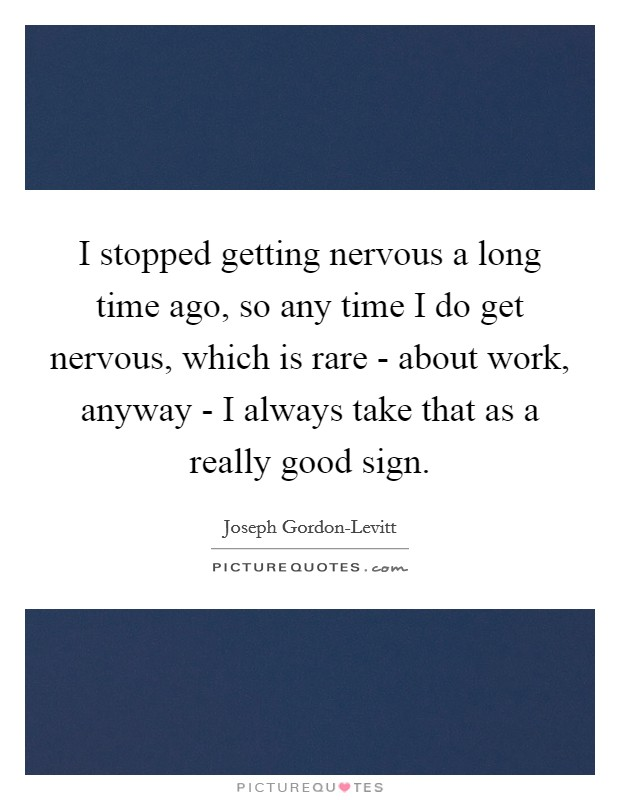 I stopped getting nervous a long time ago, so any time I do get nervous, which is rare - about work, anyway - I always take that as a really good sign Picture Quote #1