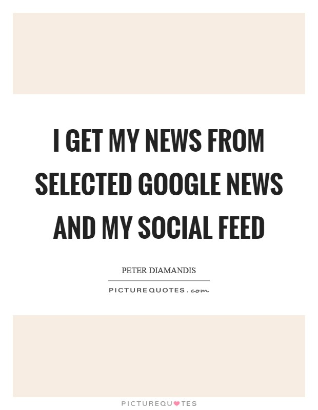 I get my news from selected Google News and my social feed Picture Quote #1