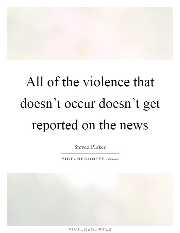 All of the violence that doesn't occur doesn't get reported on the news Picture Quote #1