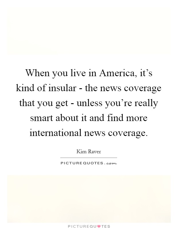 When you live in America, it's kind of insular - the news coverage that you get - unless you're really smart about it and find more international news coverage Picture Quote #1