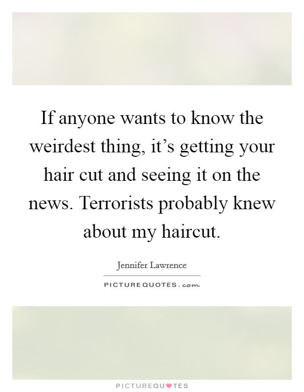 If anyone wants to know the weirdest thing, it's getting your hair cut and seeing it on the news. Terrorists probably knew about my haircut. Picture Quote #1