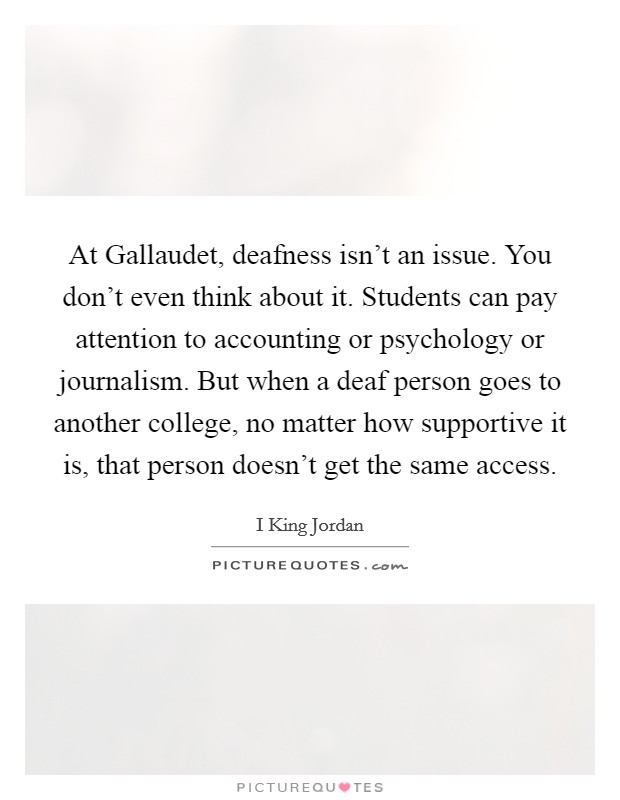 At Gallaudet, deafness isn't an issue. You don't even think about it. Students can pay attention to accounting or psychology or journalism. But when a deaf person goes to another college, no matter how supportive it is, that person doesn't get the same access Picture Quote #1