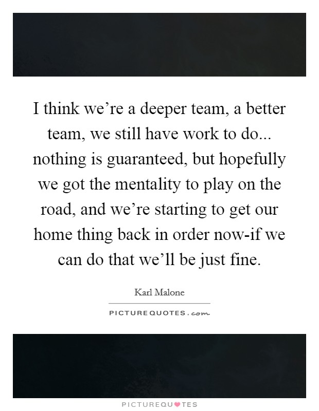 I think we're a deeper team, a better team, we still have work to do... nothing is guaranteed, but hopefully we got the mentality to play on the road, and we're starting to get our home thing back in order now-if we can do that we'll be just fine Picture Quote #1