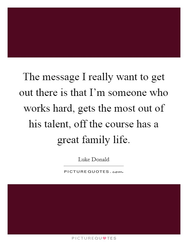 The message I really want to get out there is that I'm someone who works hard, gets the most out of his talent, off the course has a great family life Picture Quote #1