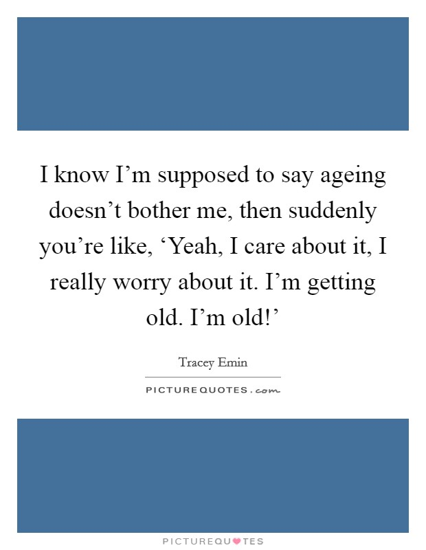 I know I'm supposed to say ageing doesn't bother me, then suddenly you're like, 'Yeah, I care about it, I really worry about it. I'm getting old. I'm old!' Picture Quote #1
