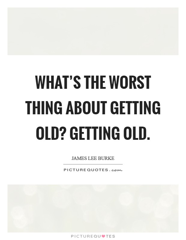 What's the worst thing about getting old? Getting old. Picture Quote #1