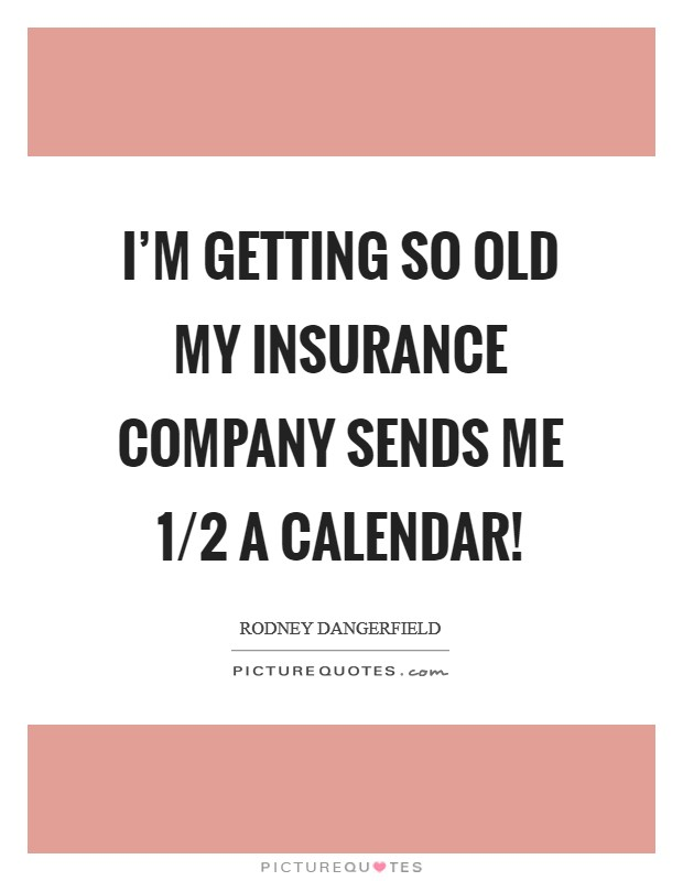 I'm getting so old my insurance company sends me 1/2 a calendar! Picture Quote #1