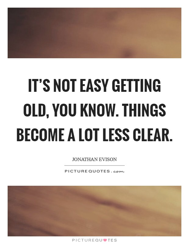 It's not easy getting old, you know. Things become a lot less clear Picture Quote #1