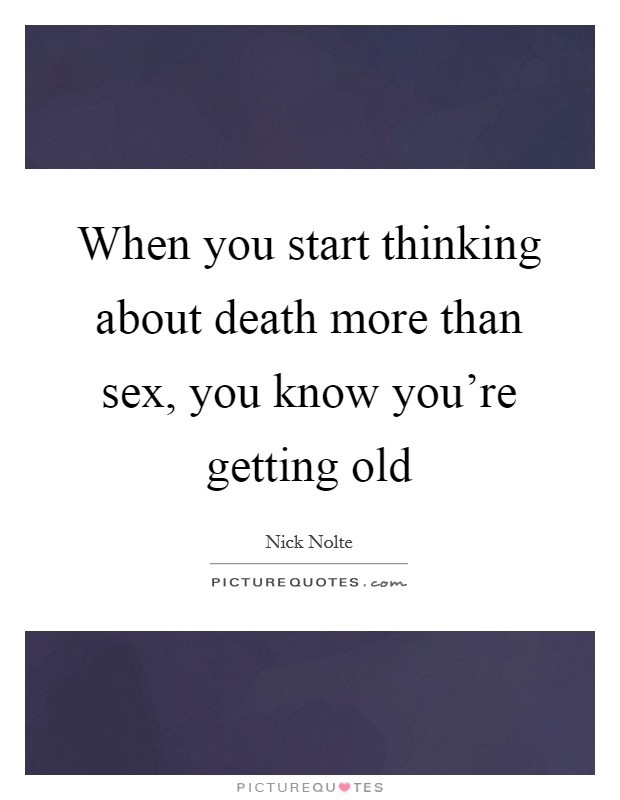 When you start thinking about death more than sex, you know you're getting old Picture Quote #1