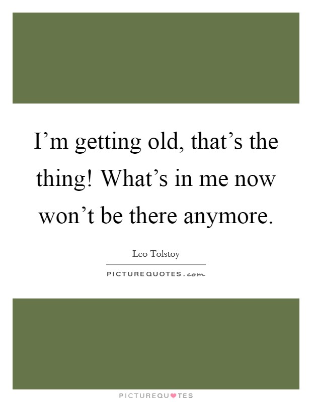I'm getting old, that's the thing! What's in me now won't be there anymore. Picture Quote #1