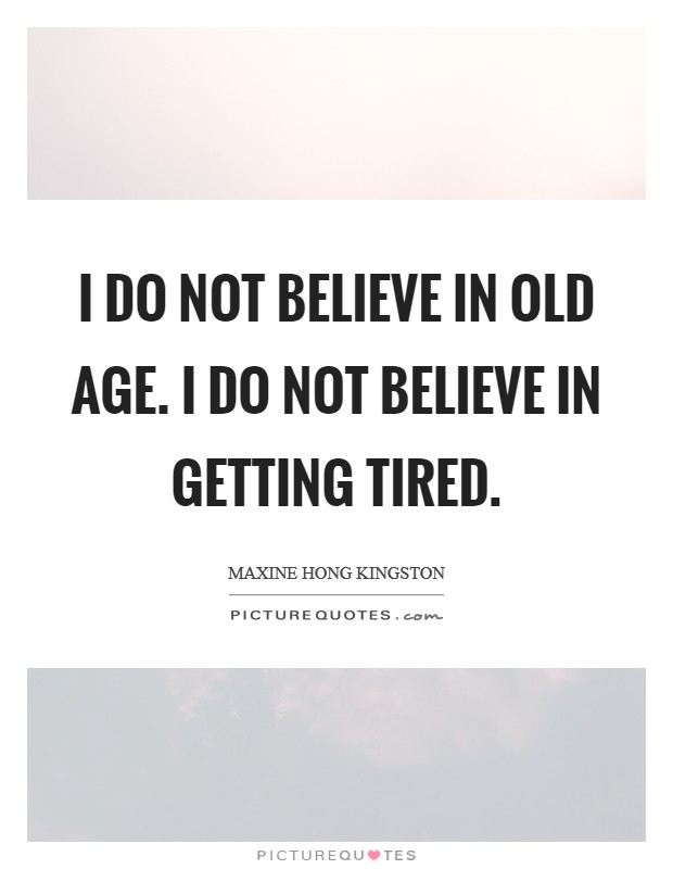 I do not believe in old age. I do not believe in getting tired Picture Quote #1