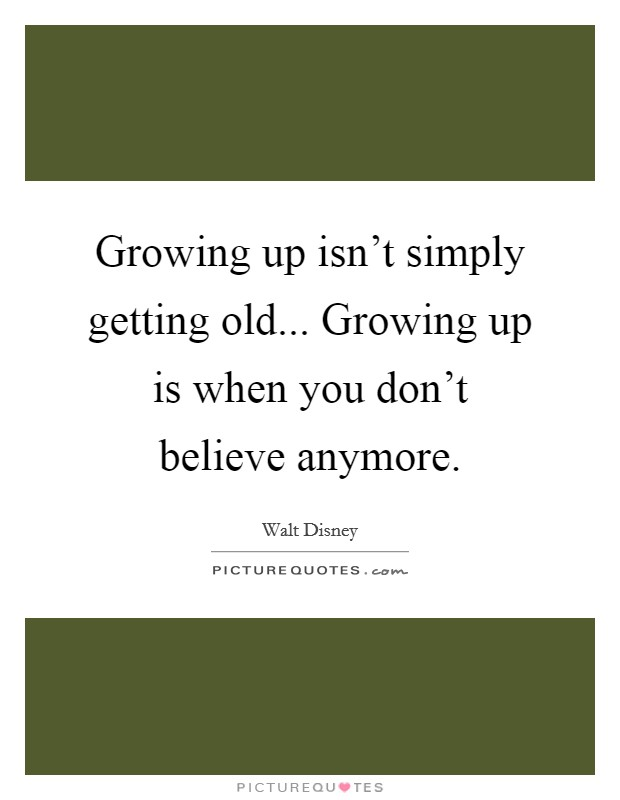 Growing up isn't simply getting old... Growing up is when you don't believe anymore Picture Quote #1