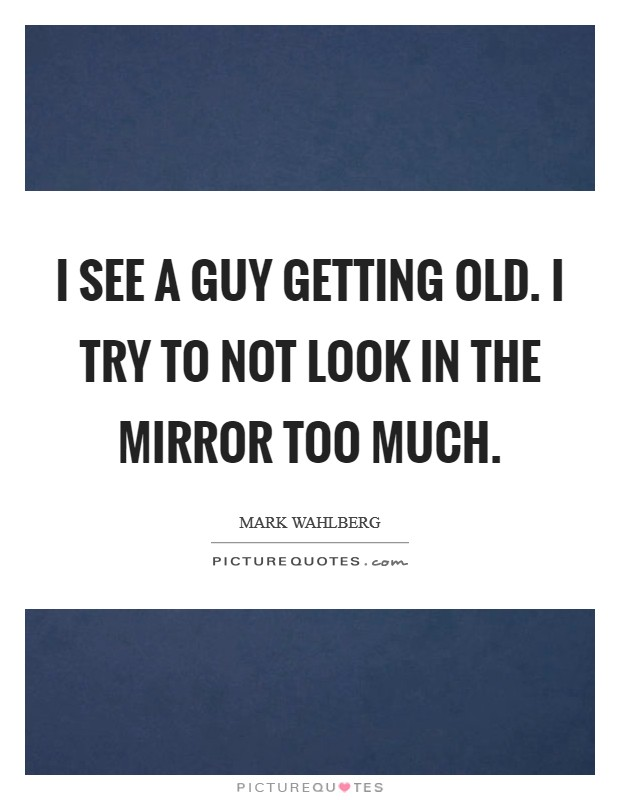 I see a guy getting old. I try to not look in the mirror too much Picture Quote #1